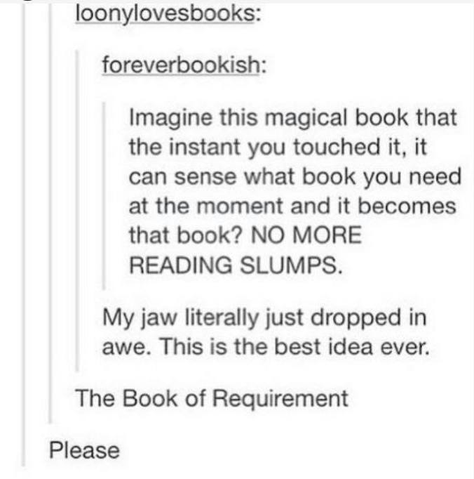 "Tumblr post reading: (User 1) ""Imagine this magical book that the instant you touched it, it can sense what book you need at the moment and it becomes that book? NO MORE READING SLUMPS."" (User 2:) The Book of Requirement"""