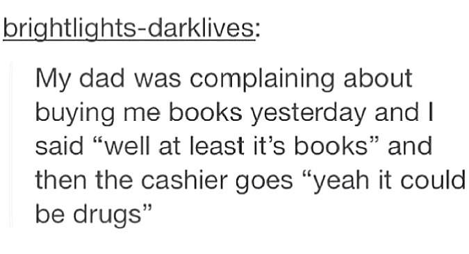 "Tumblr post reading: ""My dad was complaining about buying me books yesterday and I said 'well at least it's books' and then the cashier goes 'yeah it could be drugs'"