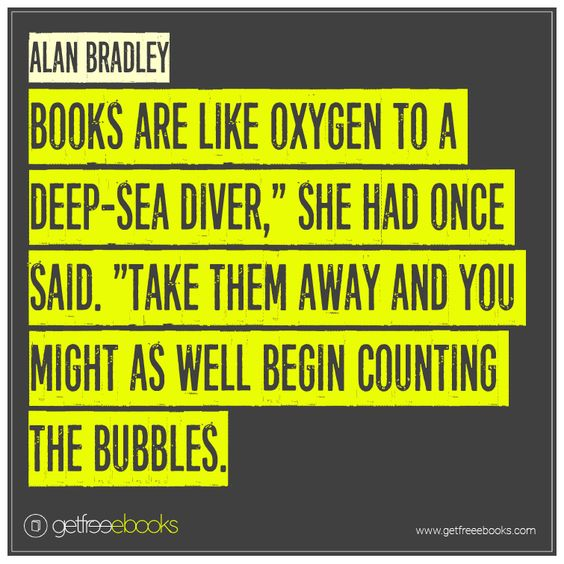 "quote: ""'books are like oxygen to a deep sea diver,' she had once said. 'Take them away and you might as well begin counting the bubbles.'"" - Alan Bradley"