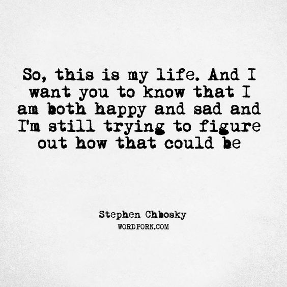 quote: so, this is my life. and i want you to know that I am both happy and sad and I'm still trying to figure out how that could be. - stephen chbosky