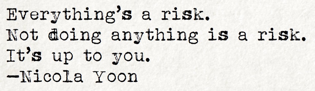 quote: everything's a risk. not doing anything is a risk. it's up to you. - nicola yoon