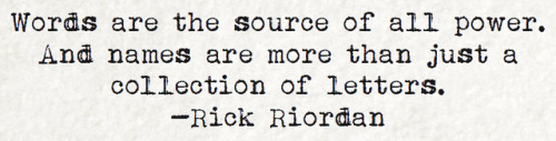quote: words are the source of all power. and names are more than just a collection of letters - rick riordan