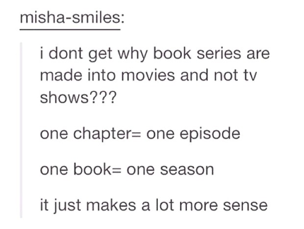 "Tumblr post reading: ""I don't get why book series are made into movies and not tv shows??? one chapter = one episode, one book = one season. It just makes a lot more sense."""