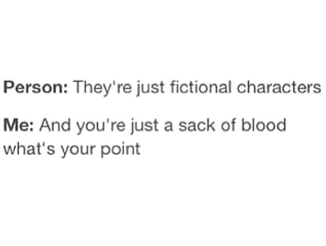 "Text post reading ""Person: They're just fictional characters."" ""Me: And you're just a sack of blood what's your point."""