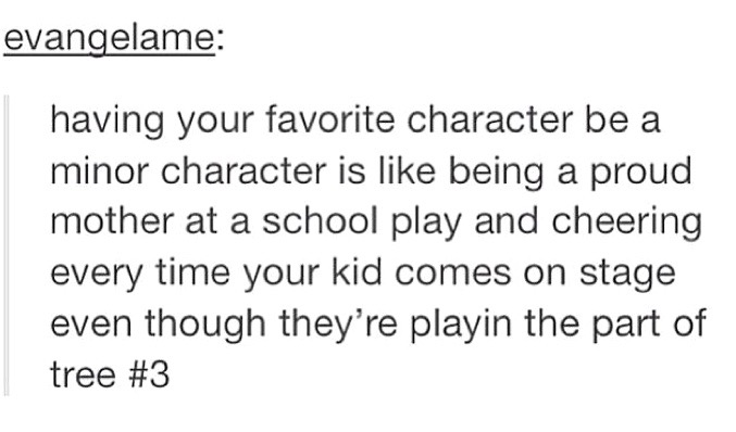 "Tumblr post reading: ""Having your favorite character be a minor character is like being a proud mother at a school play and cheering every time your kid comes on stage even though they're playin the part of tree #3"""