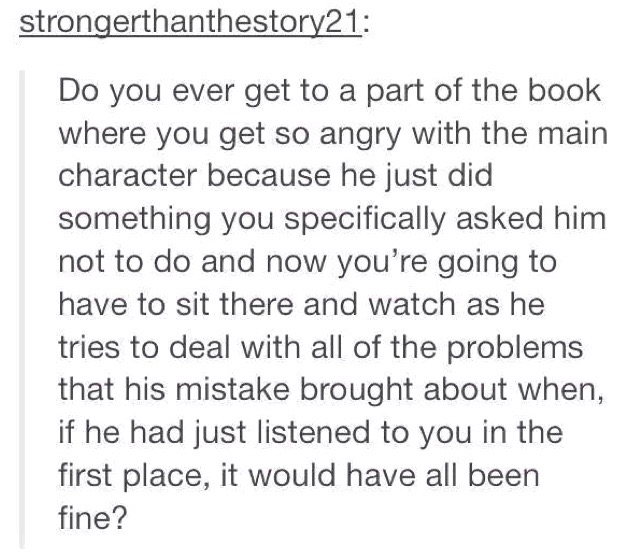 "Tumblr post reading: ""Do you ever get to a part of the book where you get so angry with the main character because he just did something you specifically asked him not to do and now you're going to have to sit there and watch as he tries to deal with all of the problems that his mistake brought about when, if he had just listened to you in the first place, it would have all been fine?"""