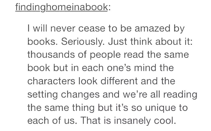 "Tumblr post reading: ""I will never cease to be amazed by books. Seriously. Just think about it: thousands of people read the same book but in each one's mind the characters look different and the setting changes and we're all reading the same thing but it's so unique to each of us. That is insanely cool."""