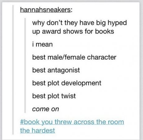 "Tumblr post reading: ""Why don't they have big hyped-up award shows for books? I mean, best male/female character, best antagonist, best plot development, best plot twist. Come on. #book you threw across the room the hardest"""