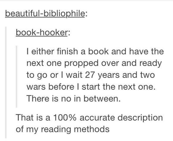 Tumblr post reading:  (@beautiful-bibliophile:) I either finish a book and have the next one propped over and ready to go or I wait 27 years and two wars before I start the next one. There is no in between. (@book-hooker:) That is a 100% accurate description of my reading methods