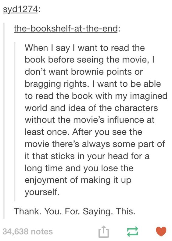 "Tumblr post reading: ""When I say I want to read the book before the movie, I don't want brownie points or bragging rights. I want to be able to read the book with my imagined world and idea of the characters without the movie's influence at least once. After you see the movie there's always some part of it that sticks in your head for a long time and you lose the enjoyment of making it up yourself."""