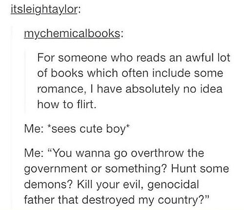 "Tumblr post reading:  For someone who reads an awful lot of books which often include some romance, I have absolutely no idea how to flirt. Me: *sees cute boy* Me: ""You wanna go overthrow the government or something? Hunt some demons? Kill your evil, genocidal father that destroyed my country?"""